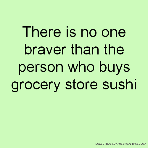 There is no one braver than the person who buys grocery store sushi