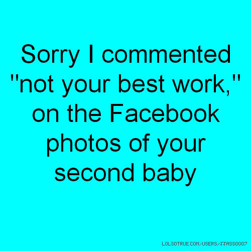 "Sorry I commented ""not your best work,"" on the Facebook photos of your second baby"