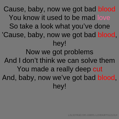 Cause, Baby, Now We Got Bad Blood You Know It Used To Be Mad Love So Take A  Look What Youu0027ve Done U0027Cause, Baby, Now We Got Bad Blood, Hey!