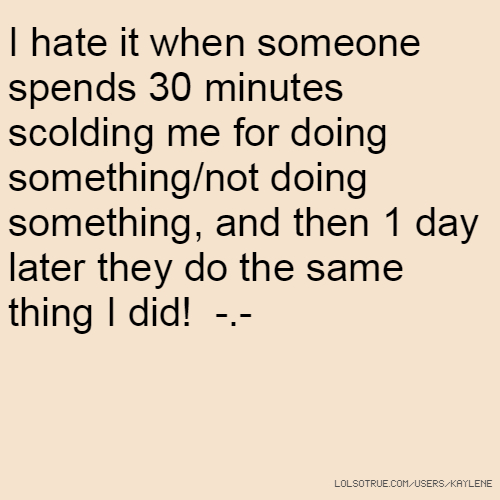 I hate it when someone spends 30 minutes scolding me for doing something/not doing something, and then 1 day later they do the same thing I did! -.-