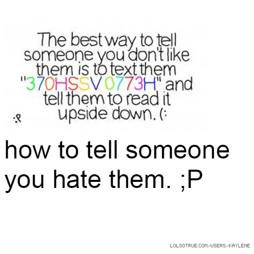 how to tell someone you hate them. ;P