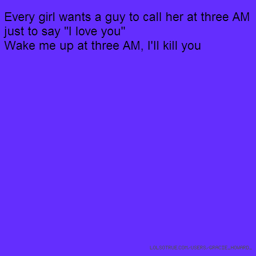 "Every girl wants a guy to call her at three AM just to say ""I love you"" Wake me up at three AM, I'll kill you"