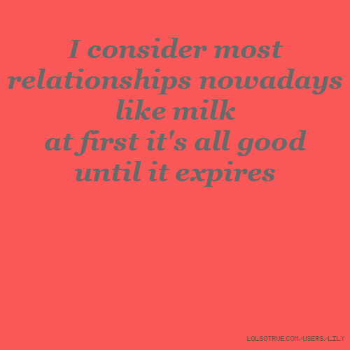 I consider most relationships nowadays like milk at first it's all good until it expires