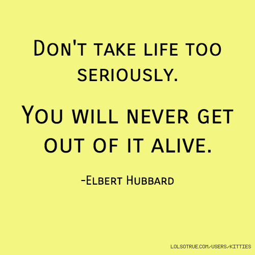 Quotes About Taking Life Too Seriously: Don't Take Life Too Seriously. You Will Never Get Out Of