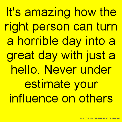 It's amazing how the right person can turn a horrible day into a great day with just a hello. Never under estimate your influence on others
