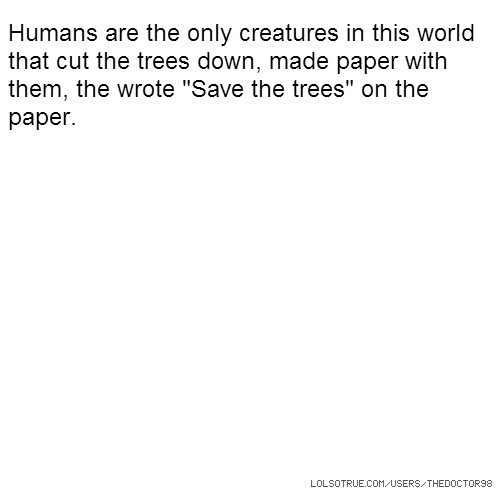 "Humans are the only creatures in this world that cut the trees down, made paper with them, the wrote ""Save the trees"" on the paper."