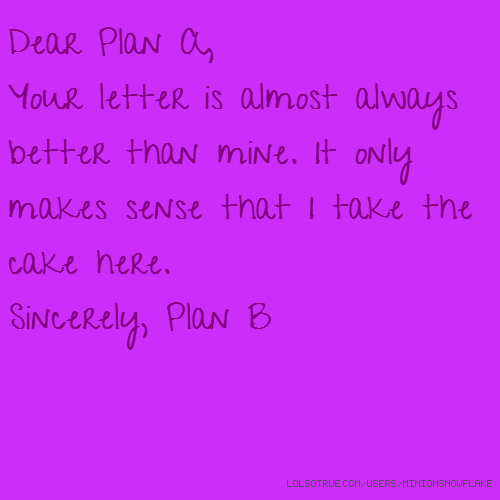 Dear Plan A, Your letter is almost always better than mine. It only makes sense that I take the cake here. Sincerely, Plan B