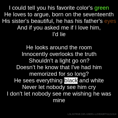 I could tell you his favorite color's green He loves to argue, born on the seventeenth His sister's beautiful, he has his father's eyes And if you asked me if I love him, I'd lie He looks around the room Innocently overlooks the truth Shouldn't a light go on? Doesn't he know that I've had him memorized for so long? He sees everything black and white Never let nobody see him cry I don't let nobody see me wishing he was mine