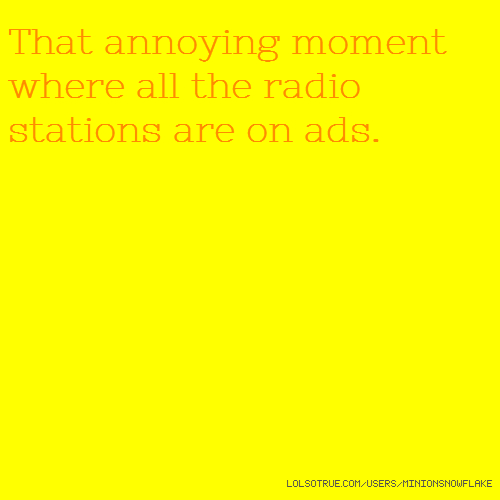 That annoying moment where all the radio stations are on ads.