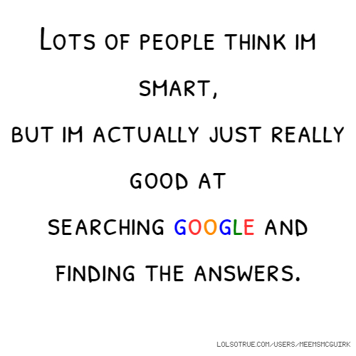 Lots of people think im smart, but im actually just really good at searching google and finding the answers.