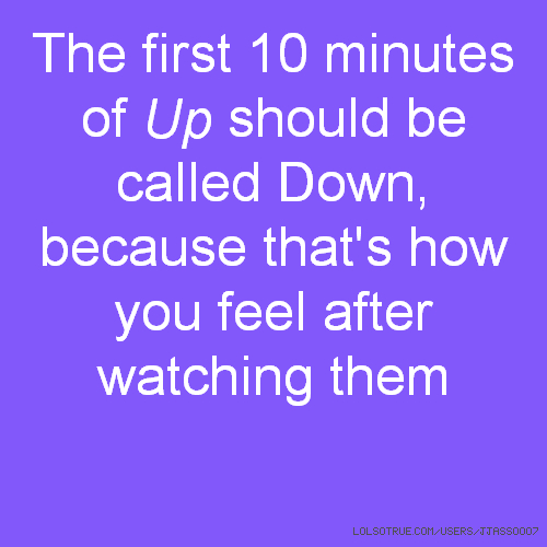 The first 10 minutes of Up should be called Down, because that's how you feel after watching them
