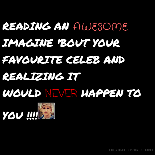 READING AN AWESOME IMAGINE 'BOUT YOUR FAVOURITE CELEB AND REALIZING IT WOULD NEVER HAPPEN TO YOU !!!!