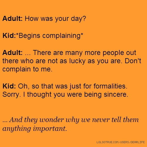 Adult: How was your day? Kid:*Begins complaining* Adult: ... There are many more people out there who are not as lucky as you are. Don't complain to me. Kid: Oh, so that was just for formalities. Sorry. I thought you were being sincere. ... And they wonder why we never tell them anything important.