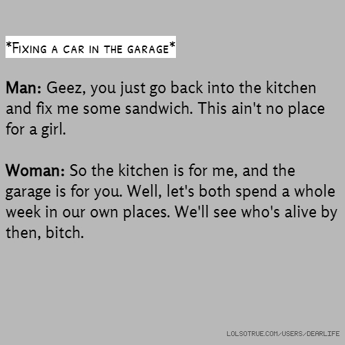 *Fixing a car in the garage* Man: Geez, you just go back into the kitchen and fix me some sandwich. This ain't no place for a girl. Woman: So the kitchen is for me, and the garage is for you. Well, let's both spend a whole week in our own places. We'll see who's alive by then, bitch.