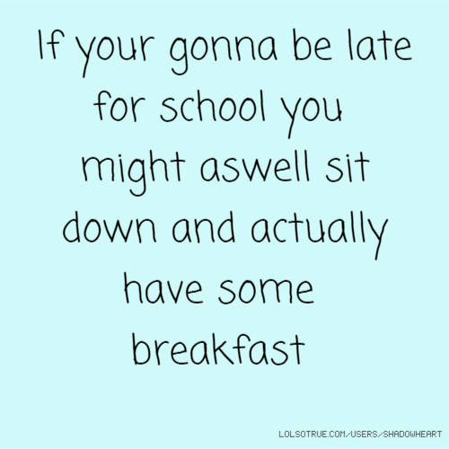 If your gonna be late for school you might aswell sit down and actually have some breakfast
