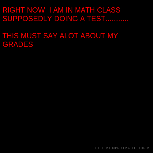 RIGHT NOW I AM IN MATH CLASS SUPPOSEDLY DOING A TEST........... THIS MUST SAY ALOT ABOUT MY GRADES