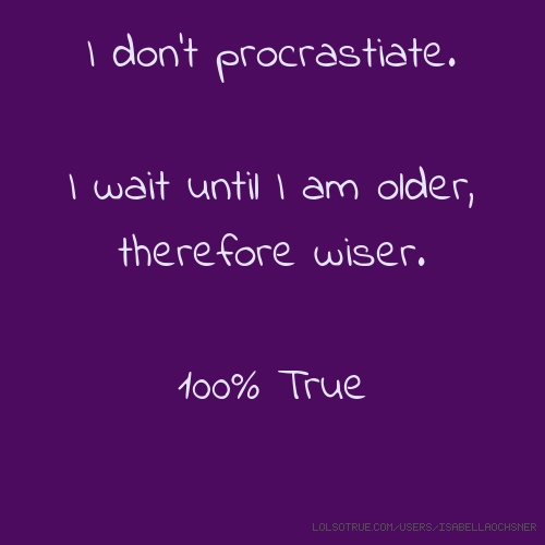 I don't procrastiate. I wait until I am older, therefore wiser. 100% True