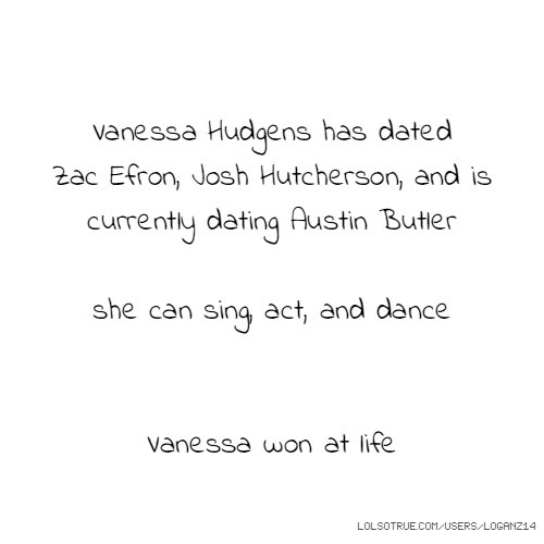 Vanessa Hudgens has dated Zac Efron, Josh Hutcherson, and is currently dating Austin Butler she can sing, act, and dance Vanessa won at life