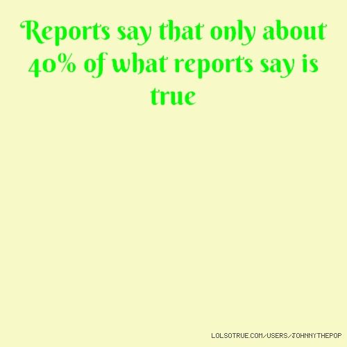 Reports say that only about 40% of what reports say is true