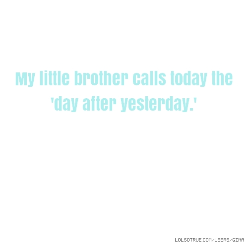 My little brother calls today the 'day after yesterday.'