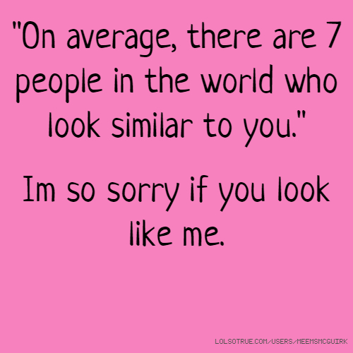 """""""On average, there are 7 people in the world who look similar to you."""" Im so sorry if you look like me."""
