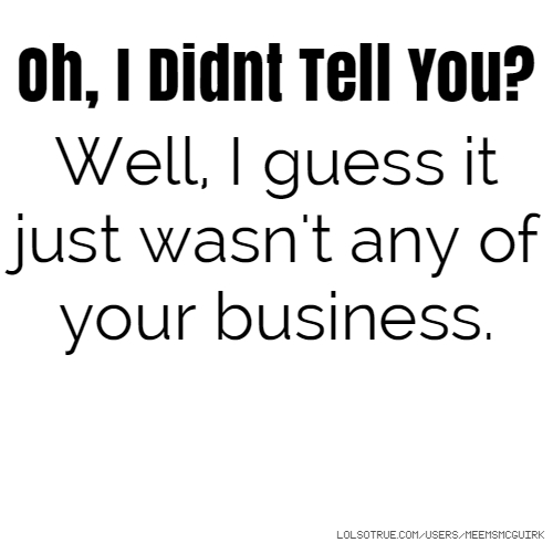 Oh, I Didnt Tell You? Well, I guess it just wasn't any of your business.
