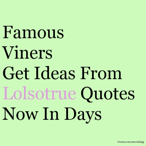 Famous Viners Get Ideas From Lolsotrue Quotes Now In Days