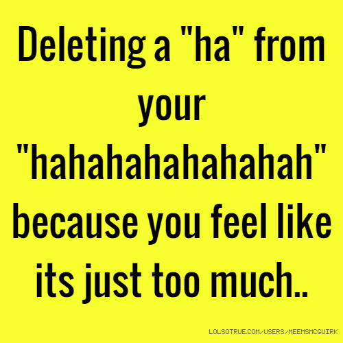 """Deleting a """"ha"""" from your """"hahahahahahahah"""" because you feel like its just too much.."""