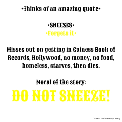 *Thinks of an amazing quote* *SNEEZES* *Forgets it* Misses out on getting in Guiness Book of Records, Hollywood, no money, no food, homeless, starves, then dies. Moral of the story: DO NOT SNEEZE!