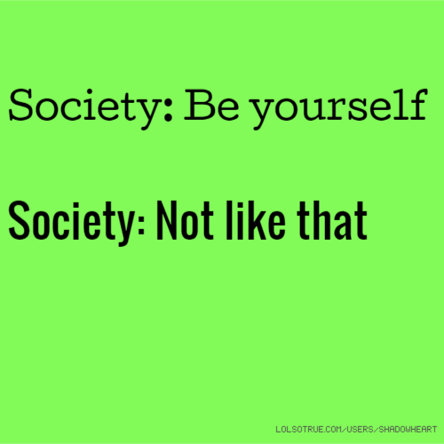 Society: Be yourself Society: Not like that