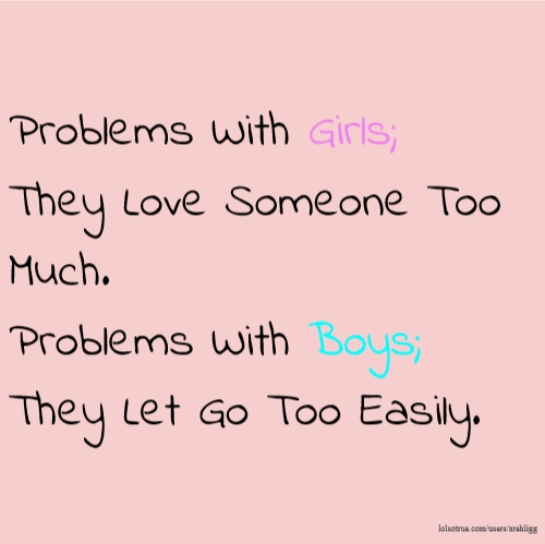 Problems With Girls; They Love Someone Too Much. Problems With Boys; They Let Go Too Easily.