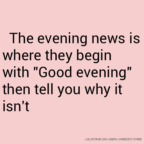 "The evening news is where they begin with ""Good evening"" then tell you why it isn't"