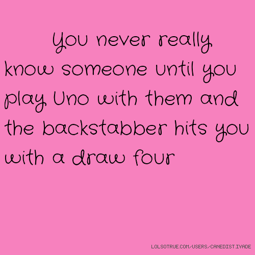 You never really know someone until you play Uno with them and the backstabber hits you with a draw four