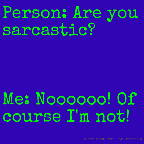 Person: Are you sarcastic? Me: Noooooo! Of course I'm not!