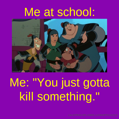 """Me at school: Me: """"You just gotta kill something."""""""