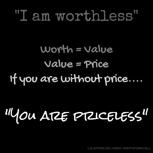 """I am worthless"" Worth = Value Value = Price If you are without price.... ""You are priceless"""