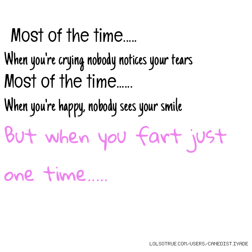 Most of the time..... When you're crying nobody notices your tears Most of the time...... When you're happy, nobody sees your smile But when you fart just one time.....