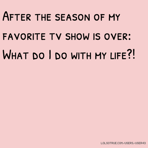 After the season of my favorite tv show is over: What do I do with my life?!