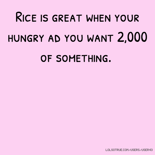 Rice is great when your hungry ad you want 2,000 of something.