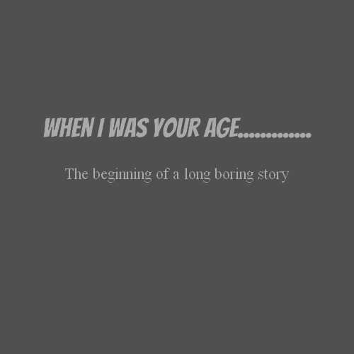 When i was your age............. The beginning of a long boring story
