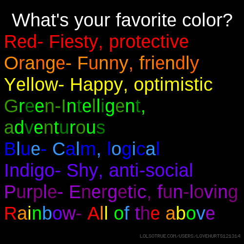 What's your favorite color? Red- Fiesty, protective Orange- Funny, friendly Yellow- Happy, optimistic Green-Intelligent, adventurous Blue- Calm, logical Indigo- Shy, anti-social Purple- Energetic, fun-loving Rainbow- All of the above