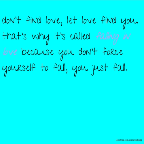 don't find love, let love find you. that's why it's called falling in love because you don't force yourself to fall, you just fall.