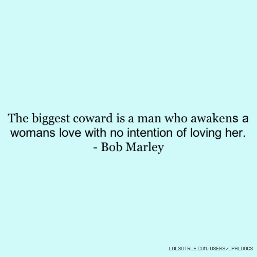 The biggest coward is a man who awakens a womans love with no intention of loving her. - Bob Marley