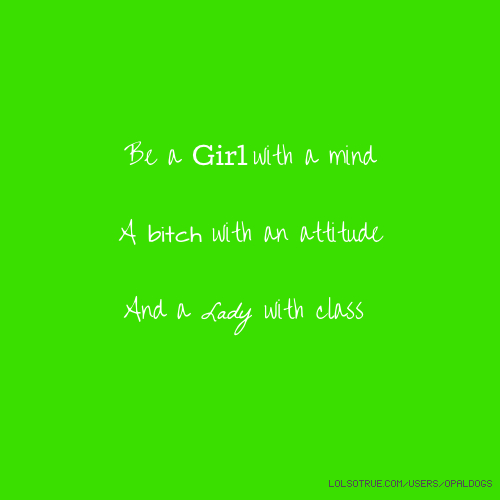 Be a Girl with a mind A bitch with an attitude And a Lady with class