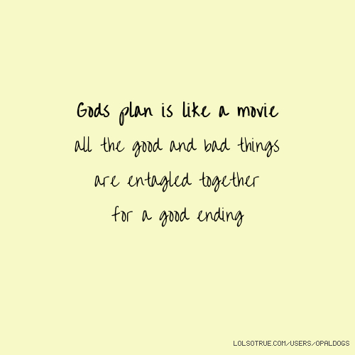 Gods plan is like a movie all the good and bad things are entagled together for a good ending