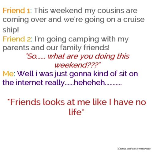 "Friend 1: This weekend my cousins are coming over and we're going on a cruise ship! Friend 2: I'm going camping with my parents and our family friends! ""So...... what are you doing this weekend???"" Me: Well i was just gonna kind of sit on the internet really......heheheh........... *Friends looks at me like I have no life*"
