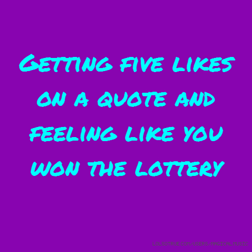 Getting five likes on a quote and feeling like you won the lottery