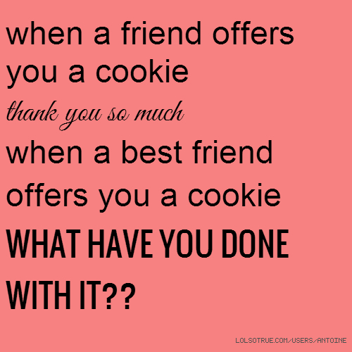 when a friend offers you a cookie thank you so much when a best friend offers you a cookie WHAT HAVE YOU DONE WITH IT??
