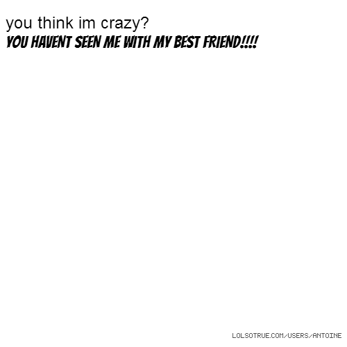 you think im crazy? YOU HAVENT SEEN ME WITH MY BEST FRIEND!!!!