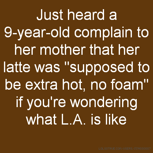 "Just heard a 9-year-old complain to her mother that her latte was ""supposed to be extra hot, no foam"" if you're wondering what L.A. is like"